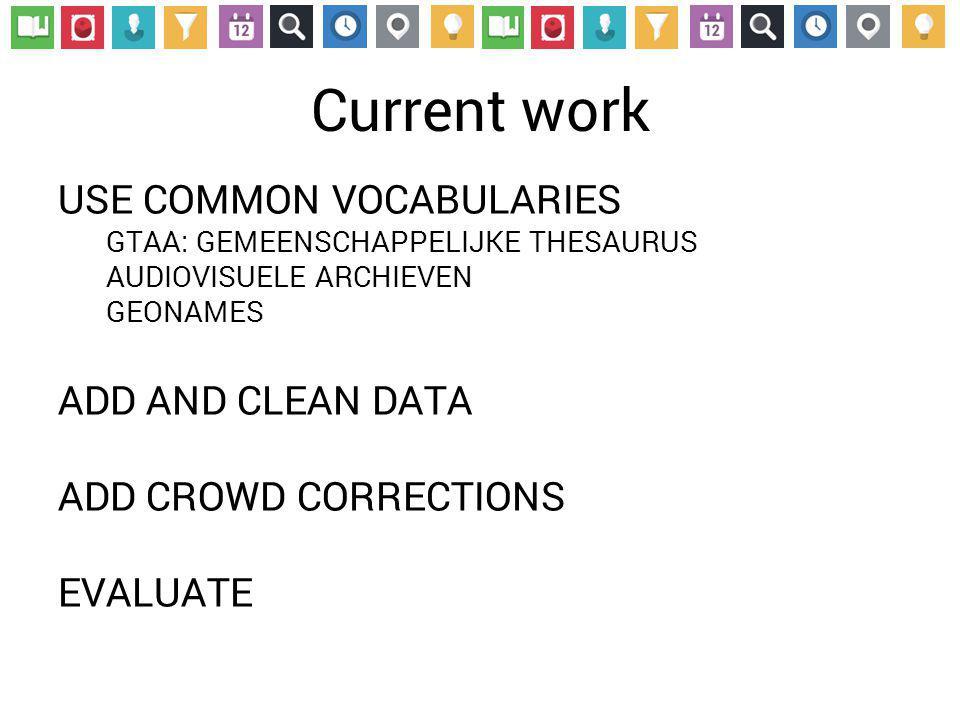 Current work USE COMMON VOCABULARIES GTAA: GEMEENSCHAPPELIJKE THESAURUS AUDIOVISUELE ARCHIEVEN GEONAMES ADD AND CLEAN DATA ADD CROWD CORRECTIONS EVALUATE