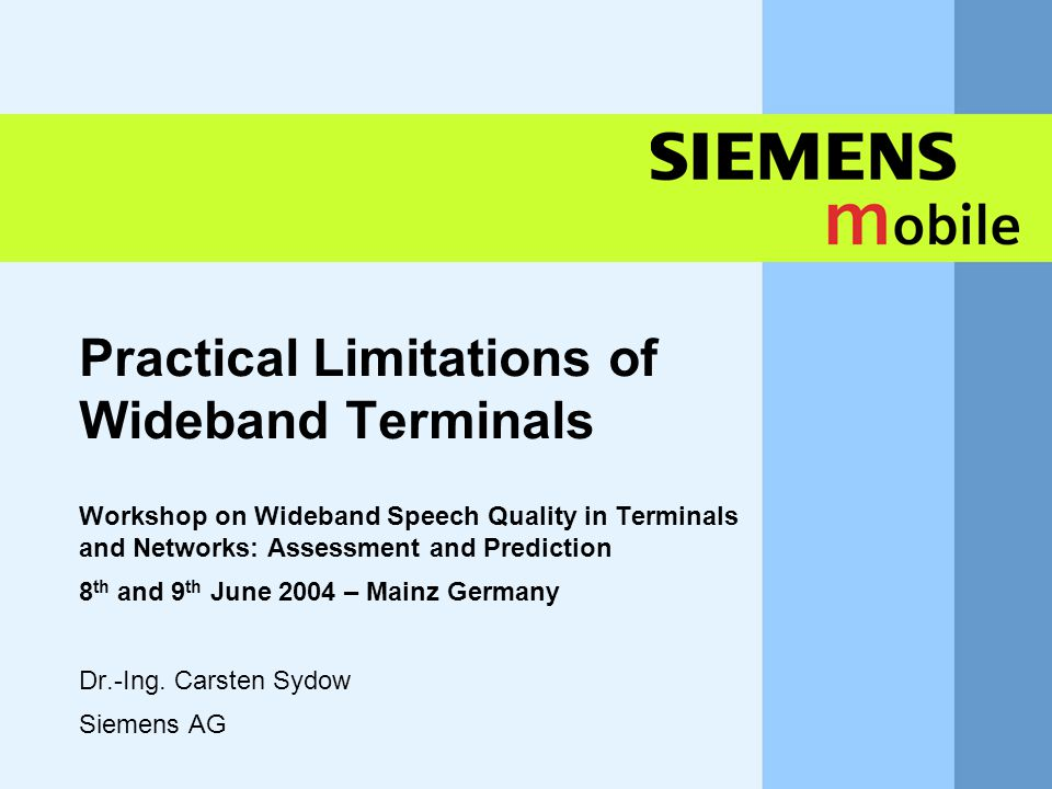 11,602,207,002,40 11,60 5,60 1,00 1,20 7,80 Practical Limitations of Wideband Terminals Workshop on Wideband Speech Quality in Terminals and Networks: Assessment and Prediction 8 th and 9 th June 2004 – Mainz Germany Dr.-Ing.