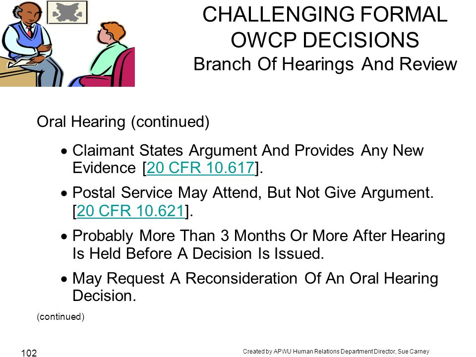 Created by APWU Human Relations Department Director, Sue Carney 102 CHALLENGING FORMAL OWCP DECISIONS Branch Of Hearings And Review Oral Hearing (continued)  Claimant States Argument And Provides Any New Evidence [20 CFR 10.617].20 CFR 10.617  Postal Service May Attend, But Not Give Argument.