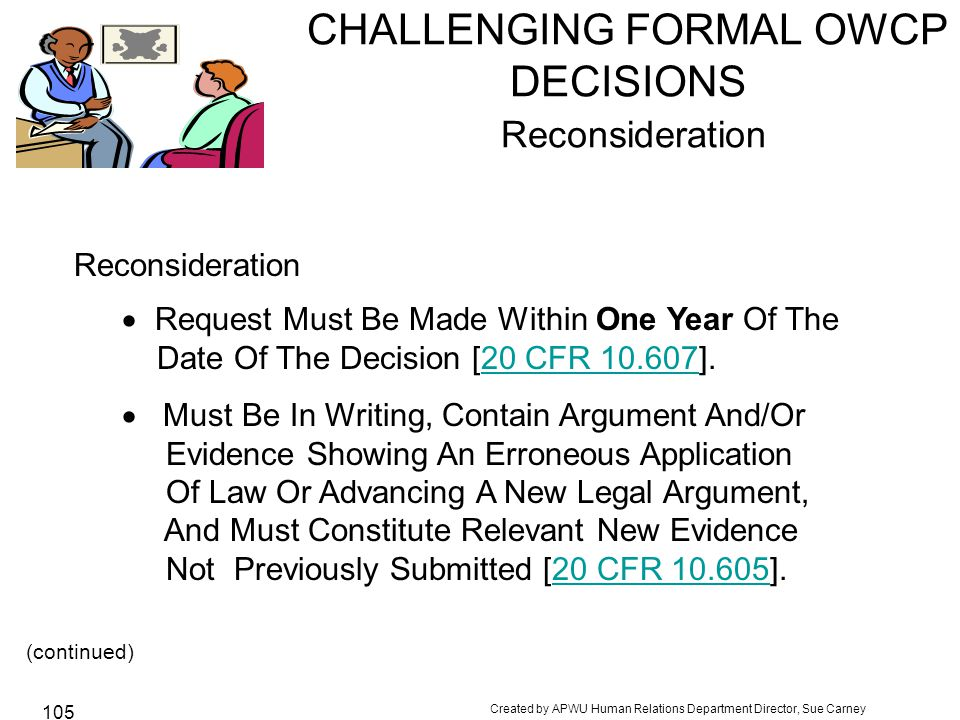 Created by APWU Human Relations Department Director, Sue Carney 105 CHALLENGING FORMAL OWCP DECISIONS Reconsideration Reconsideration  Request Must Be Made Within One Year Of The Date Of The Decision [20 CFR 10.607].20 CFR 10.607  Must Be In Writing, Contain Argument And/Or Evidence Showing An Erroneous Application Of Law Or Advancing A New Legal Argument, And Must Constitute Relevant New Evidence Not Previously Submitted [20 CFR 10.605].20 CFR 10.605 (continued)