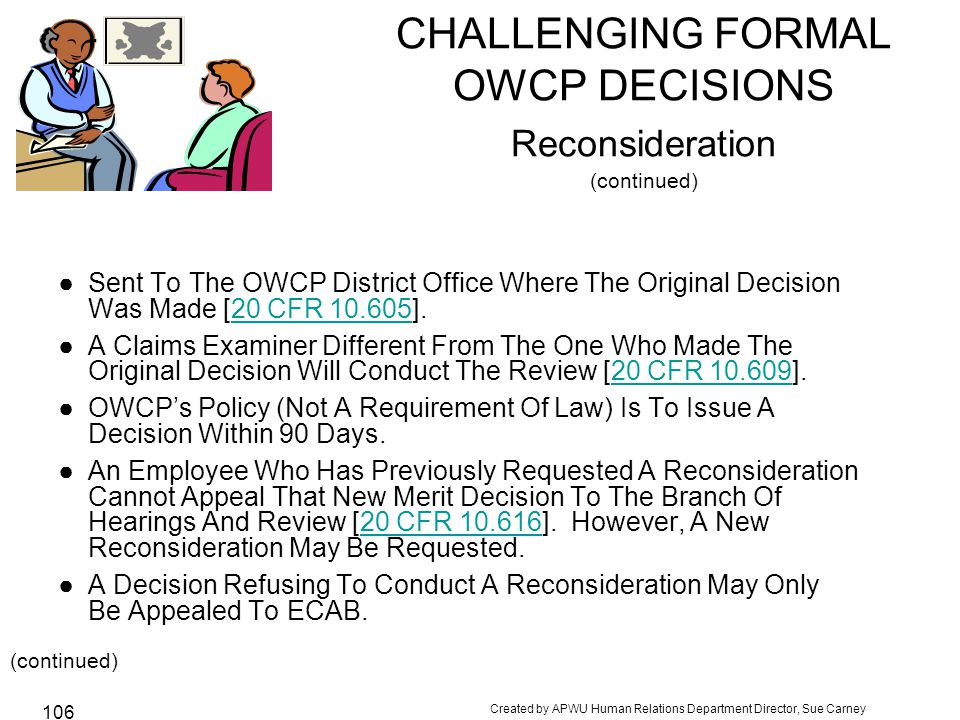 Created by APWU Human Relations Department Director, Sue Carney 106 CHALLENGING FORMAL OWCP DECISIONS Reconsideration (continued) ●Sent To The OWCP District Office Where The Original Decision Was Made [20 CFR 10.605].20 CFR 10.605 ●A Claims Examiner Different From The One Who Made The Original Decision Will Conduct The Review [20 CFR 10.609].20 CFR 10.609 ●OWCP's Policy (Not A Requirement Of Law) Is To Issue A Decision Within 90 Days.