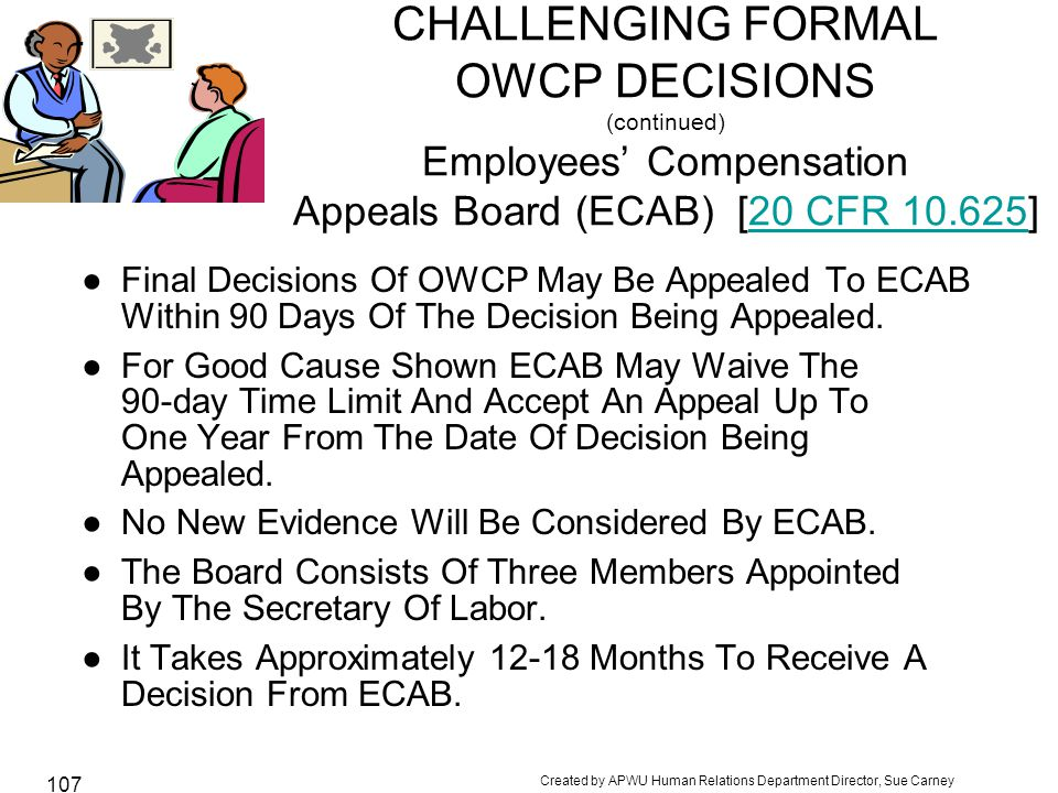 Created by APWU Human Relations Department Director, Sue Carney 107 CHALLENGING FORMAL OWCP DECISIONS (continued) Employees' Compensation Appeals Board (ECAB) [20 CFR 10.625]20 CFR 10.625 ●Final Decisions Of OWCP May Be Appealed To ECAB Within 90 Days Of The Decision Being Appealed.