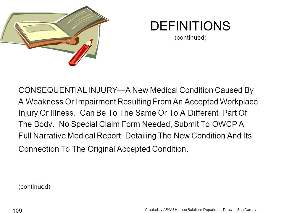 Created by APWU Human Relations Department Director, Sue Carney 109 DEFINITIONS (continued) CONSEQUENTIAL INJURY—A New Medical Condition Caused By A Weakness Or Impairment Resulting From An Accepted Workplace Injury Or Illness.