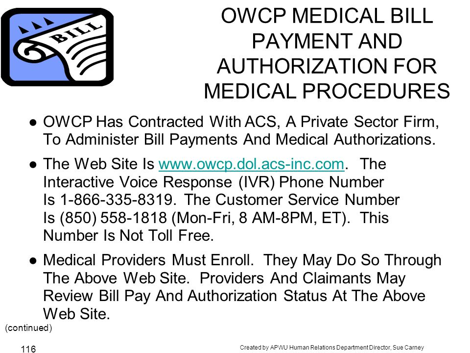 Created by APWU Human Relations Department Director, Sue Carney 116 OWCP MEDICAL BILL PAYMENT AND AUTHORIZATION FOR MEDICAL PROCEDURES ●OWCP Has Contracted With ACS, A Private Sector Firm, To Administer Bill Payments And Medical Authorizations.
