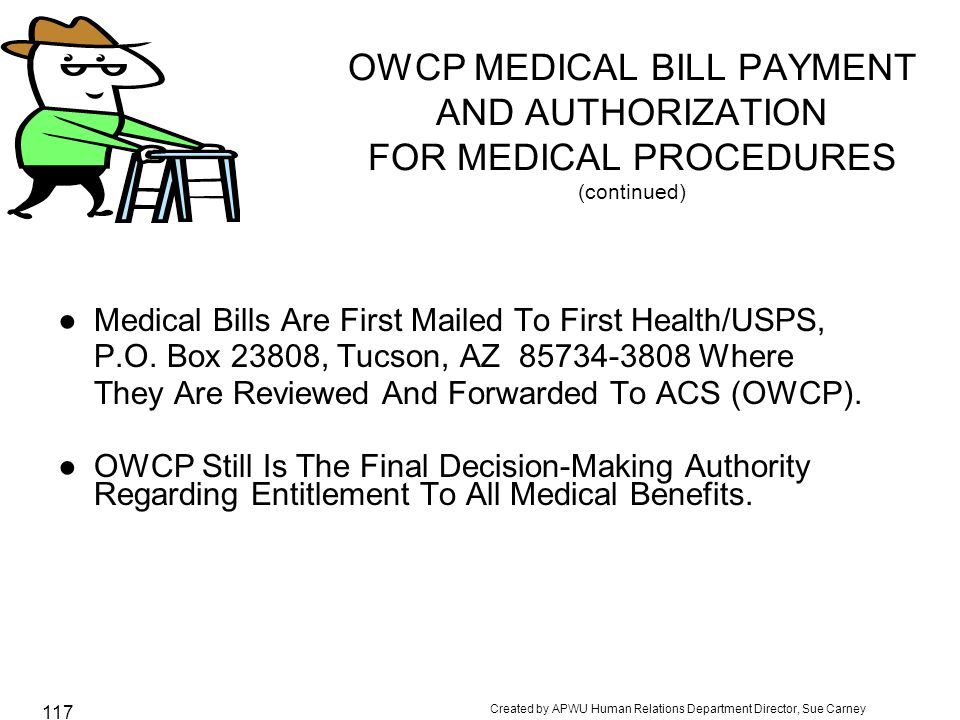 Created by APWU Human Relations Department Director, Sue Carney 117 OWCP MEDICAL BILL PAYMENT AND AUTHORIZATION FOR MEDICAL PROCEDURES (continued) ●Medical Bills Are First Mailed To First Health/USPS, P.O.