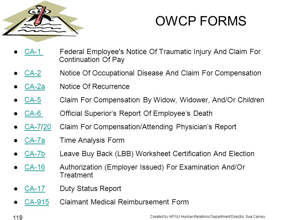 Created by APWU Human Relations Department Director, Sue Carney 119 OWCP FORMS ●CA-1 Federal Employee s Notice Of Traumatic Injury And Claim For Continuation Of PayCA-1 ●CA-2 Notice Of Occupational Disease And Claim For CompensationCA-2 ●CA-2a Notice Of RecurrenceCA-2a ●CA-5 Claim For Compensation By Widow, Widower, And/Or ChildrenCA-5 ●CA-6 Official Superior's Report Of Employee's DeathCA-6 ●CA-7/20 Claim For Compensation/Attending Physician's ReportCA-720 ●CA-7a Time Analysis FormCA-7a ●CA-7b Leave Buy Back (LBB) Worksheet Certification And ElectionCA-7b ●CA-16 Authorization (Employer Issued) For Examination And/Or TreatmentCA-16 ●CA-17 Duty Status ReportCA-17 ●CA-915 Claimant Medical Reimbursement FormCA-915