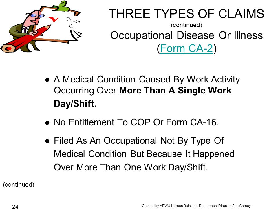 Created by APWU Human Relations Department Director, Sue Carney 24 THREE TYPES OF CLAIMS (continued) Occupational Disease Or Illness (Form CA-2)Form CA-2 ●A Medical Condition Caused By Work Activity Occurring Over More Than A Single Work Day/Shift.