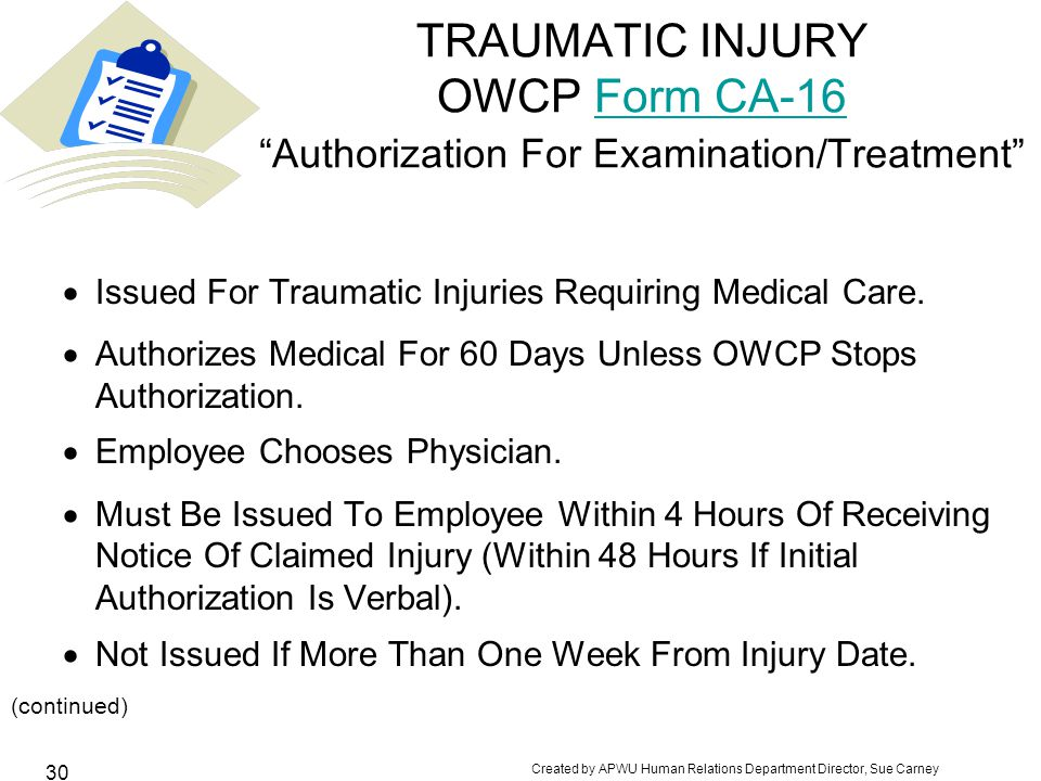 Created by APWU Human Relations Department Director, Sue Carney 30 TRAUMATIC INJURY OWCP Form CA-16 Authorization For Examination/Treatment Form CA-16  Issued For Traumatic Injuries Requiring Medical Care.