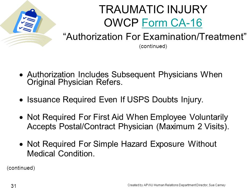 Created by APWU Human Relations Department Director, Sue Carney 31 TRAUMATIC INJURY OWCP Form CA-16 Authorization For Examination/Treatment (continued)Form CA-16  Authorization Includes Subsequent Physicians When Original Physician Refers.