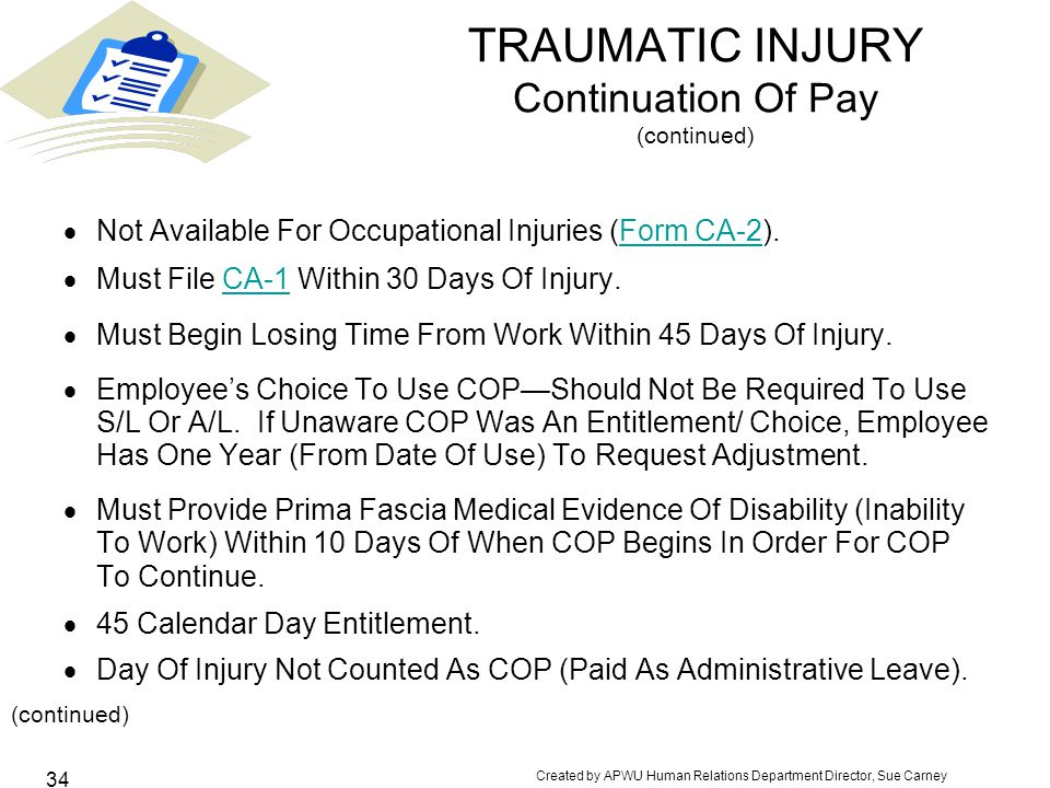Created by APWU Human Relations Department Director, Sue Carney 34 TRAUMATIC INJURY Continuation Of Pay (continued)  Not Available For Occupational Injuries (Form CA-2).Form CA-2  Must File CA-1 Within 30 Days Of Injury.CA-1  Must Begin Losing Time From Work Within 45 Days Of Injury.