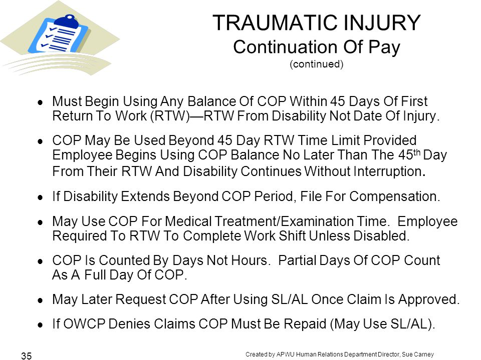 Created by APWU Human Relations Department Director, Sue Carney 35 TRAUMATIC INJURY Continuation Of Pay (continued)  Must Begin Using Any Balance Of COP Within 45 Days Of First Return To Work (RTW)—RTW From Disability Not Date Of Injury.