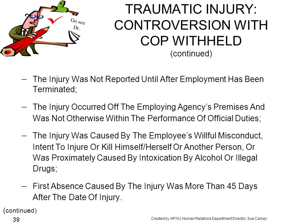 Created by APWU Human Relations Department Director, Sue Carney 39 TRAUMATIC INJURY: CONTROVERSION WITH COP WITHHELD (continued)  The Injury Was Not Reported Until After Employment Has Been Terminated;  The Injury Occurred Off The Employing Agency's Premises And Was Not Otherwise Within The Performance Of Official Duties;  The Injury Was Caused By The Employee's Willful Misconduct, Intent To Injure Or Kill Himself/Herself Or Another Person, Or Was Proximately Caused By Intoxication By Alcohol Or Illegal Drugs;  First Absence Caused By The Injury Was More Than 45 Days After The Date Of Injury.