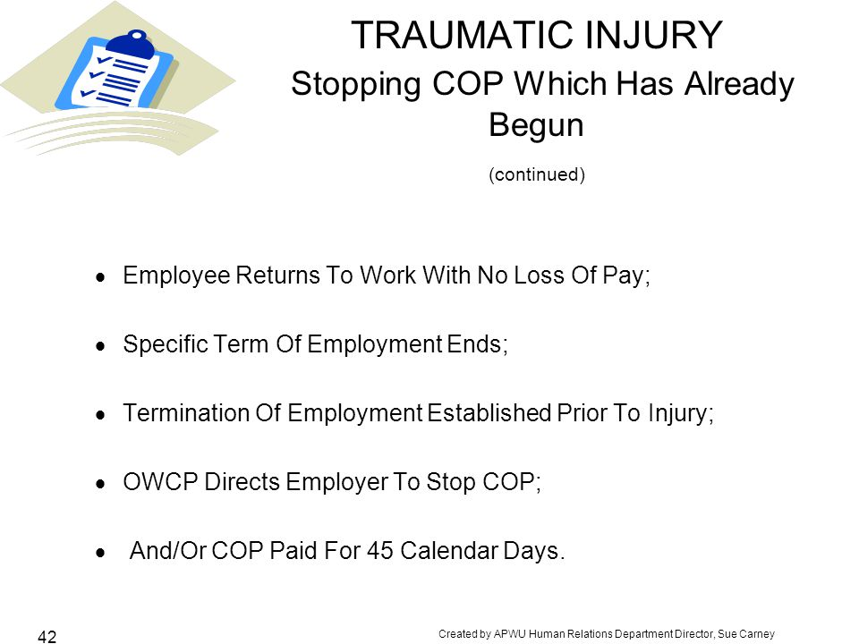 Created by APWU Human Relations Department Director, Sue Carney 42 TRAUMATIC INJURY Stopping COP Which Has Already Begun (continued)  Employee Returns To Work With No Loss Of Pay;  Specific Term Of Employment Ends;  Termination Of Employment Established Prior To Injury;  OWCP Directs Employer To Stop COP;  And/Or COP Paid For 45 Calendar Days.