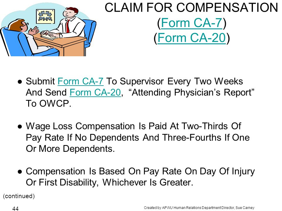 Created by APWU Human Relations Department Director, Sue Carney 44 CLAIM FOR COMPENSATION (Form CA-7) (Form CA-20)Form CA-7Form CA-20 ●Submit Form CA-7 To Supervisor Every Two WeeksForm CA-7 And Send Form CA-20, Attending Physician's Report Form CA-20 To OWCP.