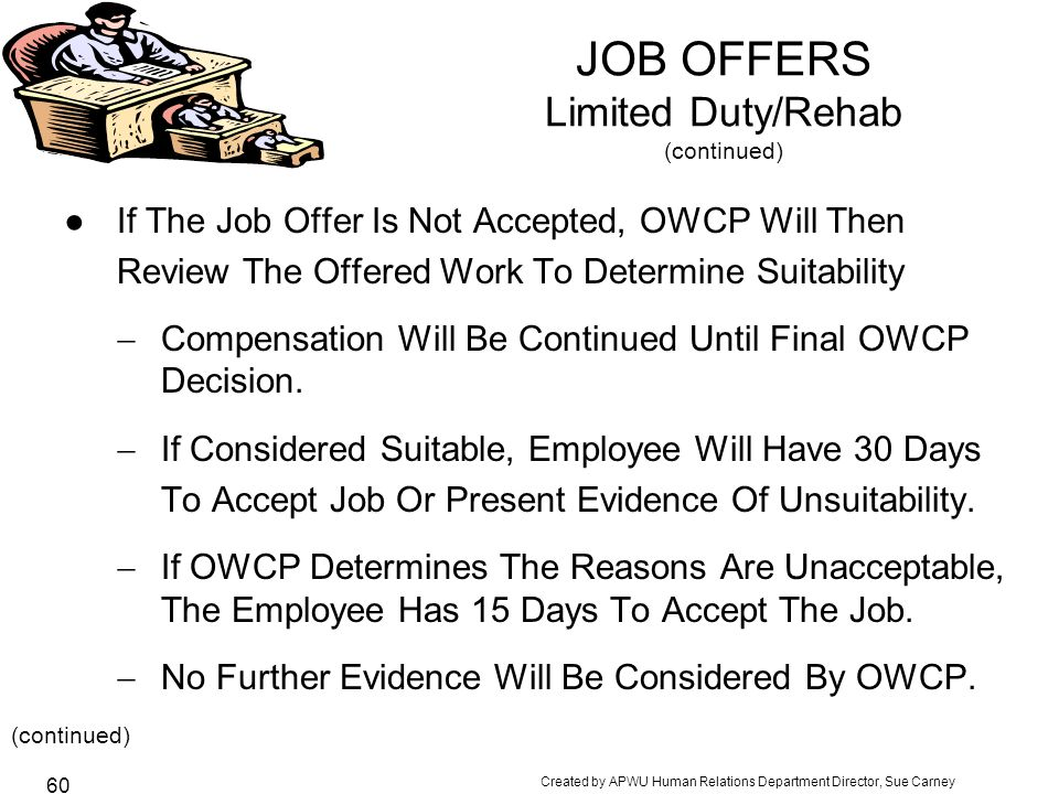 Created by APWU Human Relations Department Director, Sue Carney 60 JOB OFFERS Limited Duty/Rehab (continued) ●If The Job Offer Is Not Accepted, OWCP Will Then Review The Offered Work To Determine Suitability  Compensation Will Be Continued Until Final OWCP Decision.