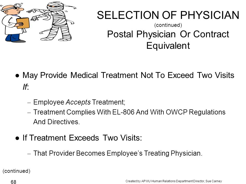 Created by APWU Human Relations Department Director, Sue Carney 68 SELECTION OF PHYSICIAN (continued) Postal Physician Or Contract Equivalent ●May Provide Medical Treatment Not To Exceed Two Visits If:  Employee Accepts Treatment;  Treatment Complies With EL-806 And With OWCP Regulations And Directives.