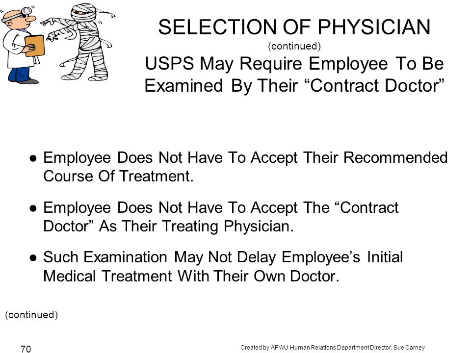 Created by APWU Human Relations Department Director, Sue Carney 70 SELECTION OF PHYSICIAN (continued) USPS May Require Employee To Be Examined By Their Contract Doctor ●Employee Does Not Have To Accept Their Recommended Course Of Treatment.