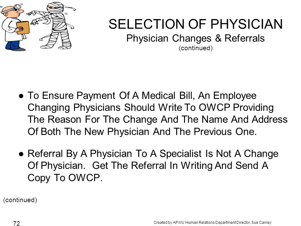 Created by APWU Human Relations Department Director, Sue Carney 72 SELECTION OF PHYSICIAN Physician Changes & Referrals (continued) ●To Ensure Payment Of A Medical Bill, An Employee Changing Physicians Should Write To OWCP Providing The Reason For The Change And The Name And Address Of Both The New Physician And The Previous One.