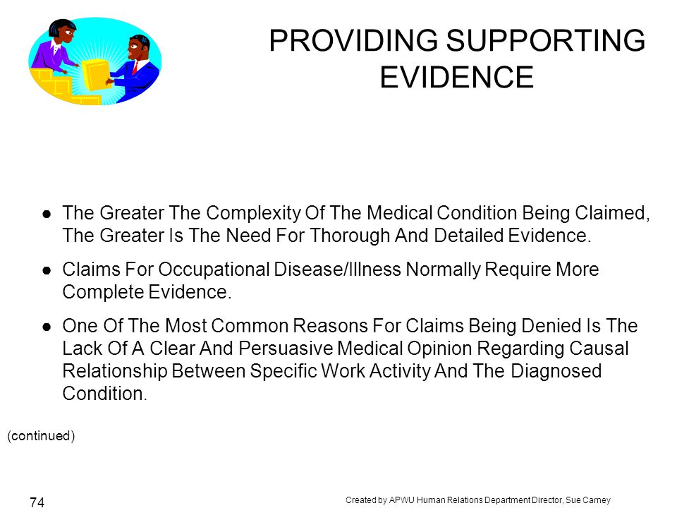 Created by APWU Human Relations Department Director, Sue Carney 74 PROVIDING SUPPORTING EVIDENCE ●The Greater The Complexity Of The Medical Condition Being Claimed, The Greater Is The Need For Thorough And Detailed Evidence.