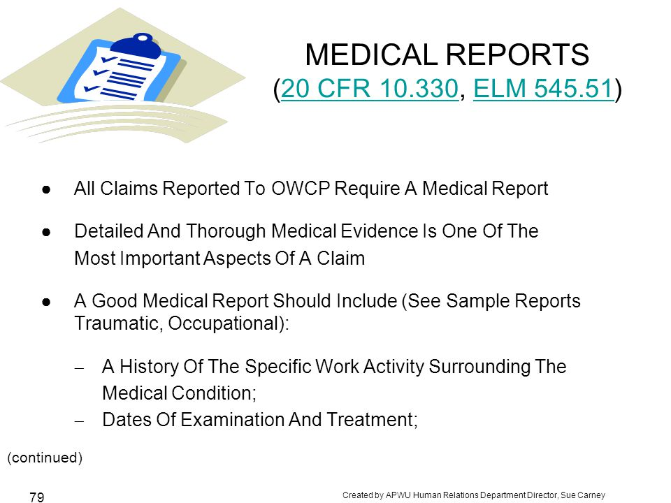 Created by APWU Human Relations Department Director, Sue Carney 79 MEDICAL REPORTS (20 CFR 10.330, ELM 545.51)20 CFR 10.330ELM 545.51 ●All Claims Reported To OWCP Require A Medical Report ●Detailed And Thorough Medical Evidence Is One Of The Most Important Aspects Of A Claim ●A Good Medical Report Should Include (See Sample Reports Traumatic, Occupational):  A History Of The Specific Work Activity Surrounding The Medical Condition;  Dates Of Examination And Treatment; (continued) USPS