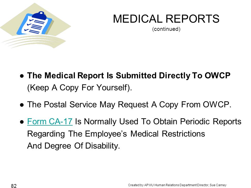 Created by APWU Human Relations Department Director, Sue Carney 82 MEDICAL REPORTS (continued) ●The Medical Report Is Submitted Directly To OWCP (Keep A Copy For Yourself).