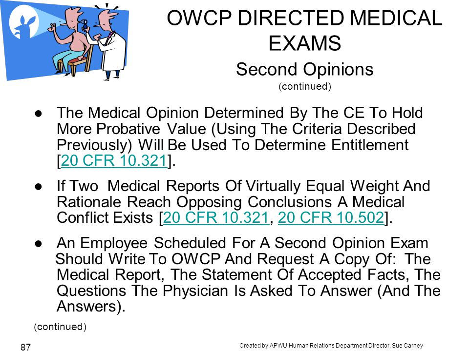 Created by APWU Human Relations Department Director, Sue Carney 87 OWCP DIRECTED MEDICAL EXAMS Second Opinions (continued) ● The Medical Opinion Determined By The CE To Hold More Probative Value (Using The Criteria Described Previously) Will Be Used To Determine Entitlement [20 CFR 10.321].20 CFR 10.321 ● If Two Medical Reports Of Virtually Equal Weight And Rationale Reach Opposing Conclusions A Medical Conflict Exists [20 CFR 10.321, 20 CFR 10.502].20 CFR 10.32120 CFR 10.502 ● An Employee Scheduled For A Second Opinion Exam Should Write To OWCP And Request A Copy Of: The Medical Report, The Statement Of Accepted Facts, The Questions The Physician Is Asked To Answer (And The Answers).