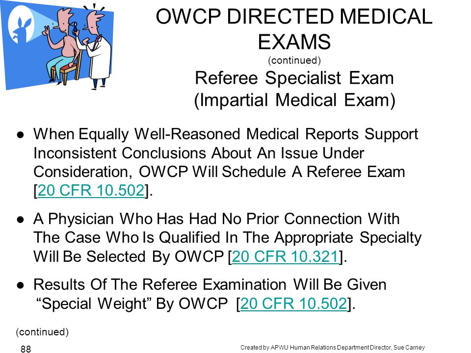 Created by APWU Human Relations Department Director, Sue Carney 88 OWCP DIRECTED MEDICAL EXAMS (continued) Referee Specialist Exam (Impartial Medical Exam) ●When Equally Well-Reasoned Medical Reports Support Inconsistent Conclusions About An Issue Under Consideration, OWCP Will Schedule A Referee Exam [20 CFR 10.502].20 CFR 10.502 ●A Physician Who Has Had No Prior Connection With The Case Who Is Qualified In The Appropriate Specialty Will Be Selected By OWCP [20 CFR 10.321].20 CFR 10.321 ●Results Of The Referee Examination Will Be Given Special Weight By OWCP [20 CFR 10.502].20 CFR 10.502 (continued)