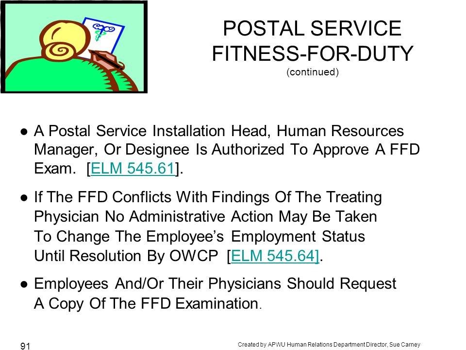 Created by APWU Human Relations Department Director, Sue Carney 91 POSTAL SERVICE FITNESS-FOR-DUTY (continued) ●A Postal Service Installation Head, Human Resources Manager, Or Designee Is Authorized To Approve A FFD Exam.