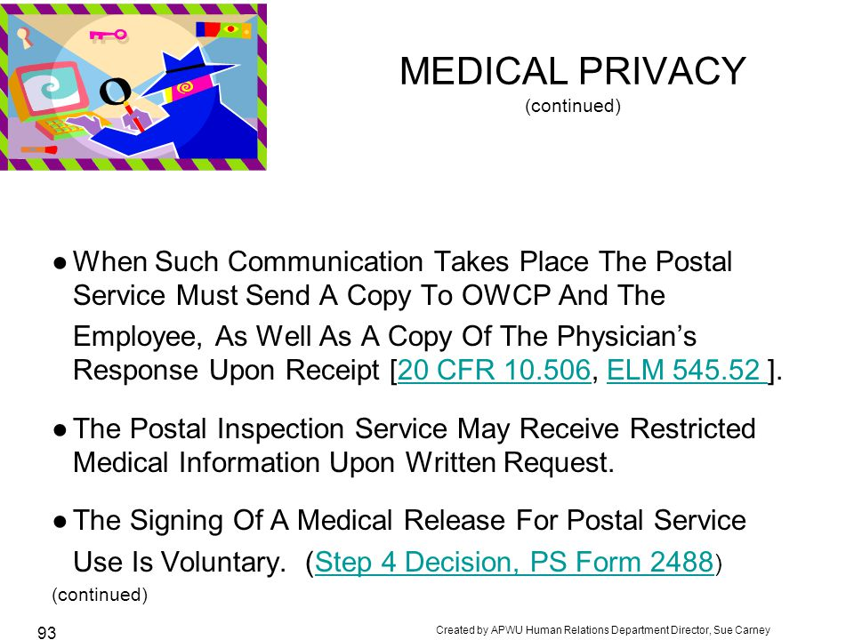 Created by APWU Human Relations Department Director, Sue Carney 93 MEDICAL PRIVACY (continued) ●When Such Communication Takes Place The Postal Service Must Send A Copy To OWCP And The Employee, As Well As A Copy Of The Physician's Response Upon Receipt [20 CFR 10.506, ELM 545.52 ].20 CFR 10.506ELM 545.52 ●The Postal Inspection Service May Receive Restricted Medical Information Upon Written Request.