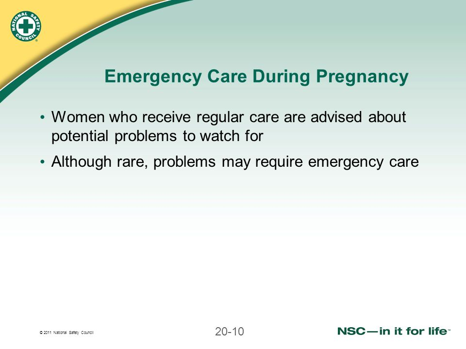 © 2011 National Safety Council 20-10 Emergency Care During Pregnancy Women who receive regular care are advised about potential problems to watch for Although rare, problems may require emergency care