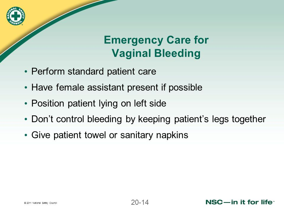 © 2011 National Safety Council 20-14 Emergency Care for Vaginal Bleeding Perform standard patient care Have female assistant present if possible Posit