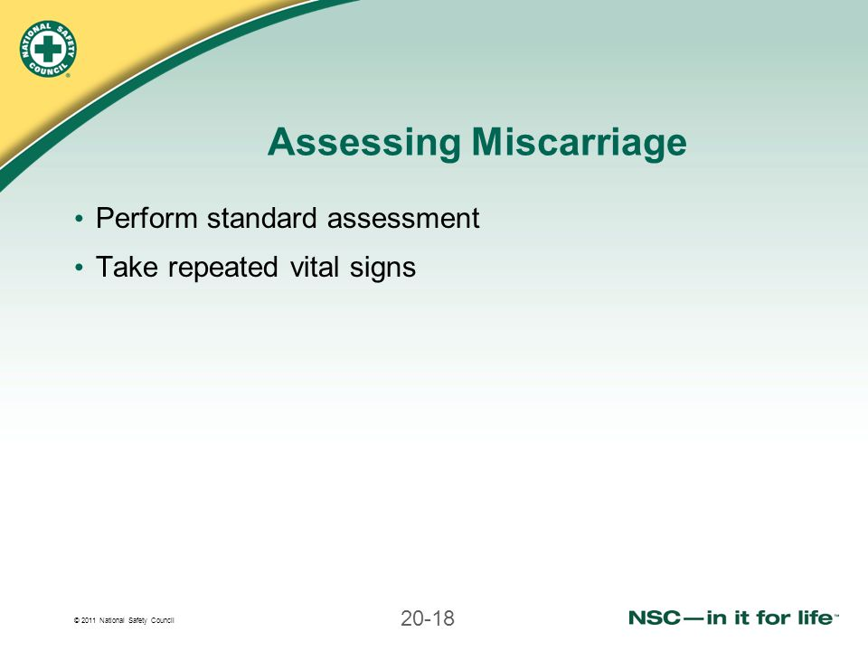 © 2011 National Safety Council 20-18 Assessing Miscarriage Perform standard assessment Take repeated vital signs