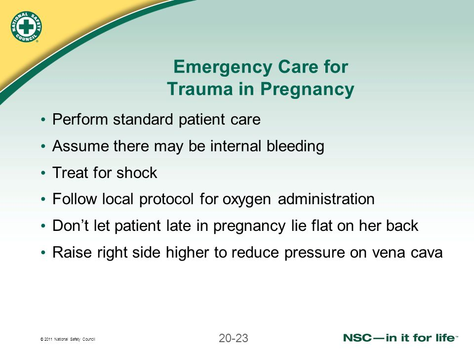 © 2011 National Safety Council 20-23 Emergency Care for Trauma in Pregnancy Perform standard patient care Assume there may be internal bleeding Treat