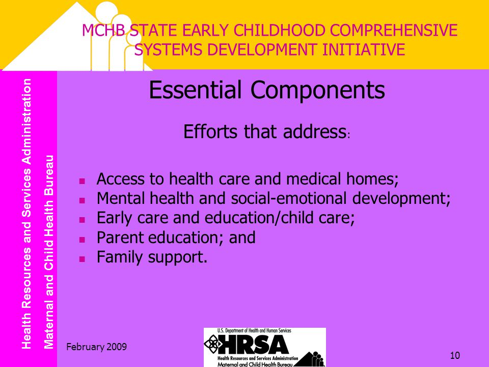 Health Resources and Services Administration Maternal and Child Health Bureau February 2009 10 MCHB STATE EARLY CHILDHOOD COMPREHENSIVE SYSTEMS DEVELOPMENT INITIATIVE Essential Components Efforts that address : Access to health care and medical homes; Mental health and social-emotional development; Early care and education/child care; Parent education; and Family support.
