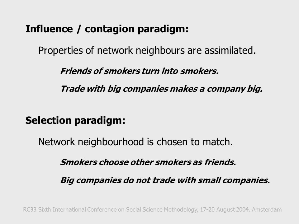 Influence / contagion paradigm: Properties of network neighbours are assimilated. Friends of smokers turn into smokers. Trade with big companies makes