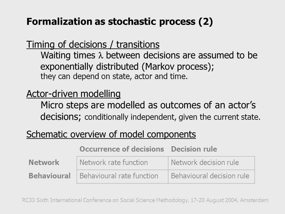 Formalization as stochastic process (2) Timing of decisions / transitions Waiting times between decisions are assumed to be exponentially distributed (Markov process); they can depend on state, actor and time.