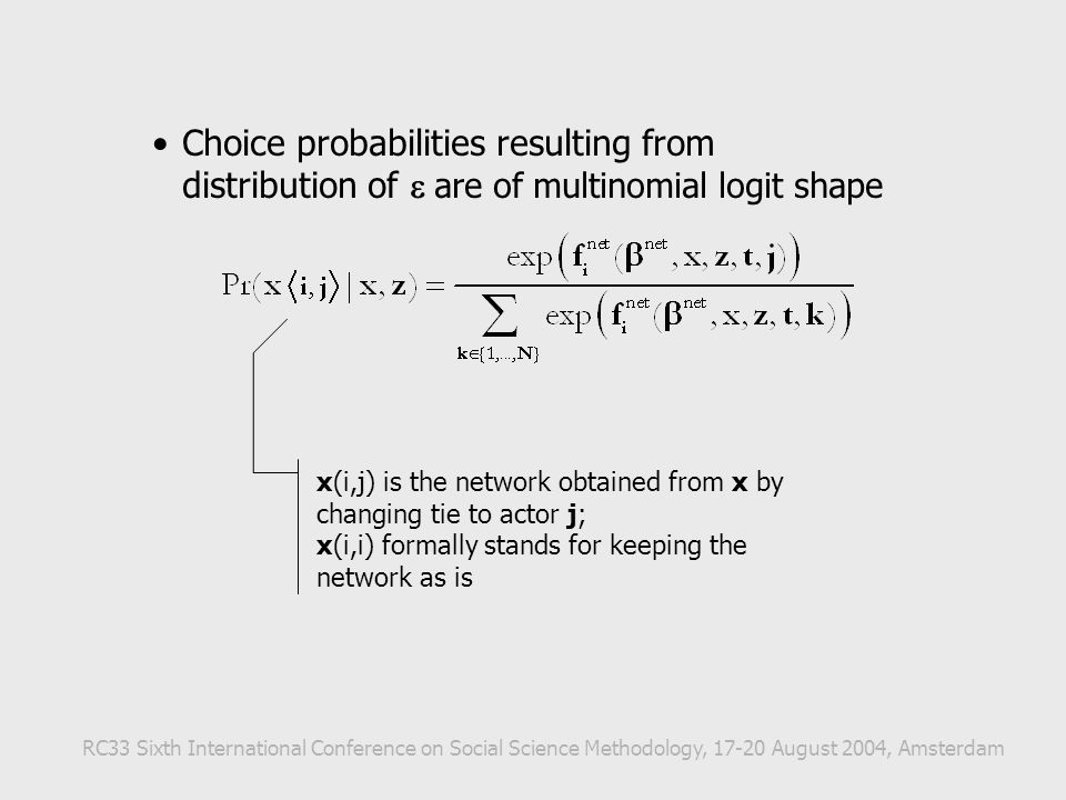 Choice probabilities resulting from distribution of  are of multinomial logit shape x(i,j) is the network obtained from x by changing tie to actor j; x(i,i) formally stands for keeping the network as is RC33 Sixth International Conference on Social Science Methodology, 17-20 August 2004, Amsterdam