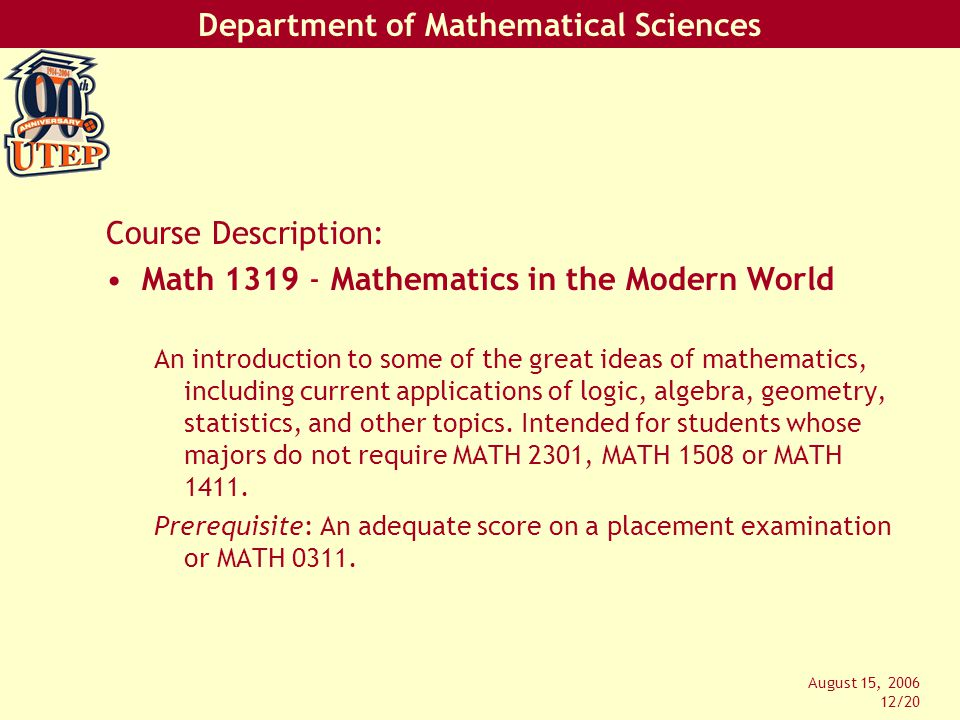 Department of Mathematical Sciences August 15, 2006 12/20 Course Description: Math 1319 - Mathematics in the Modern World An introduction to some of the great ideas of mathematics, including current applications of logic, algebra, geometry, statistics, and other topics.