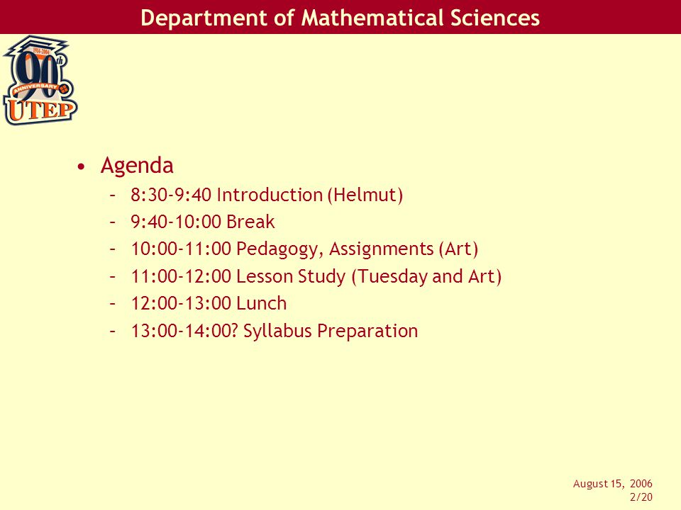 Department of Mathematical Sciences August 15, 2006 2/20 Agenda –8:30-9:40 Introduction (Helmut) –9:40-10:00 Break –10:00-11:00 Pedagogy, Assignments (Art) –11:00-12:00 Lesson Study (Tuesday and Art) –12:00-13:00 Lunch –13:00-14:00.