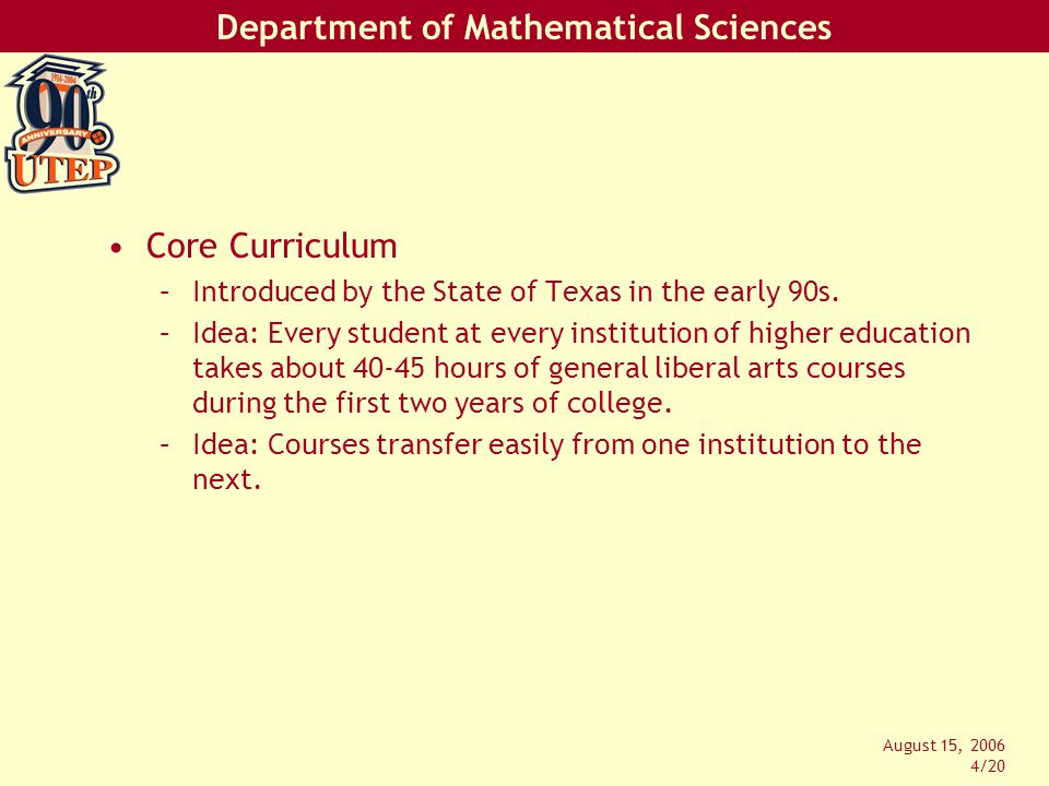 Department of Mathematical Sciences August 15, 2006 15/20 Courses offered in Fall 2006: 8 sections of Math 1319 (about 250 students) 19 sections of Math 1320 (about 900 students) 17 sections of Math 1508 (about 750 students)