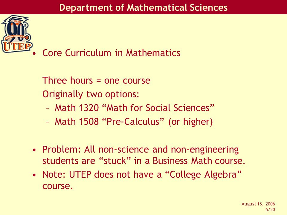 Department of Mathematical Sciences August 15, 2006 7/20 The State also prescribed Exemplary Objectives for the Core Mathematics Course: 1.To apply arithmetic, algebraic, geometric, higher-order thinking, and statistical methods to modeling and solving real-world situations.