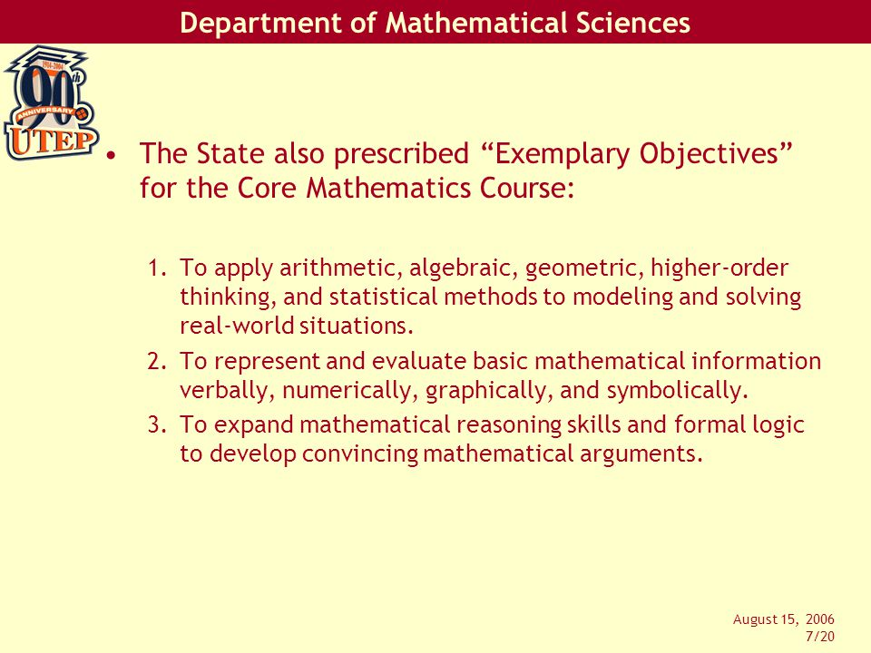 Department of Mathematical Sciences August 15, 2006 8/20 Objectives (cont'd): 4.To use appropriate technology to enhance mathematical thinking and understanding and to solve mathematical problems and judge the reasonableness of the results.