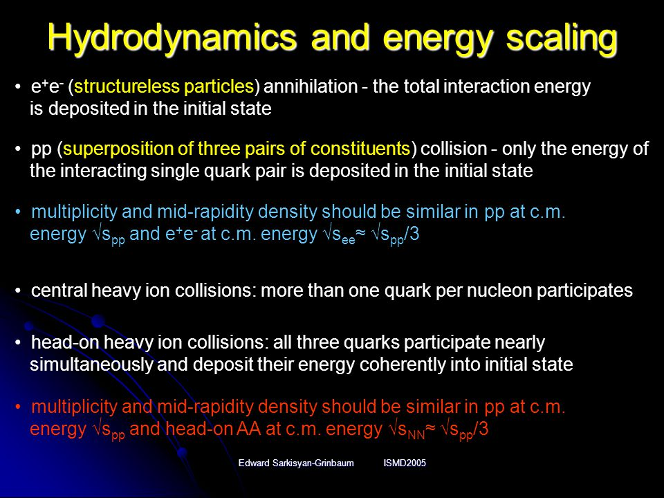 Edward Sarkisyan-Grinbaum ISMD2005 Hydrodynamics and energy scaling e + e - (structureless particles) annihilation - the total interaction energy is deposited in the initial state pp (superposition of three pairs of constituents) collision - only the energy of the interacting single quark pair is deposited in the initial state multiplicity and mid-rapidity density should be similar in pp at c.m.