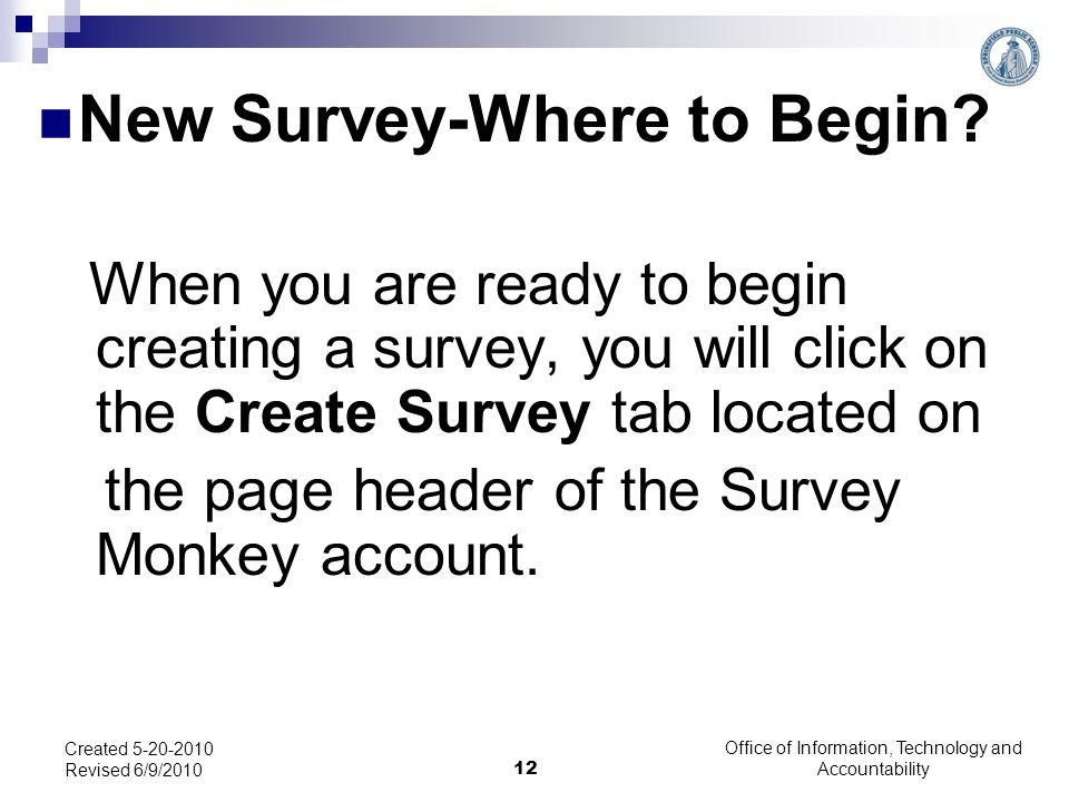 Office of Information, Technology and Accountability 12 Created 5-20-2010 Revised 6/9/2010 When you are ready to begin creating a survey, you will click on the Create Survey tab located on the page header of the Survey Monkey account.