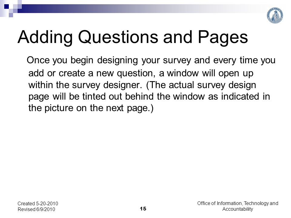 Office of Information, Technology and Accountability 15 Created 5-20-2010 Revised 6/9/2010 Adding Questions and Pages Once you begin designing your survey and every time you add or create a new question, a window will open up within the survey designer.