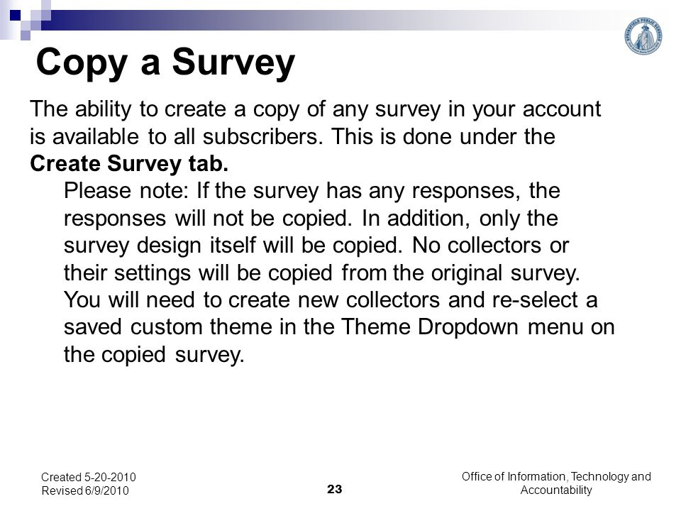 Office of Information, Technology and Accountability 23 Created 5-20-2010 Revised 6/9/2010 Copy a Survey The ability to create a copy of any survey in your account is available to all subscribers.