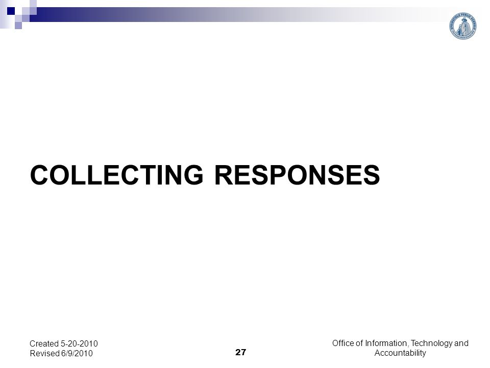 COLLECTING RESPONSES Office of Information, Technology and Accountability 27 Created 5-20-2010 Revised 6/9/2010