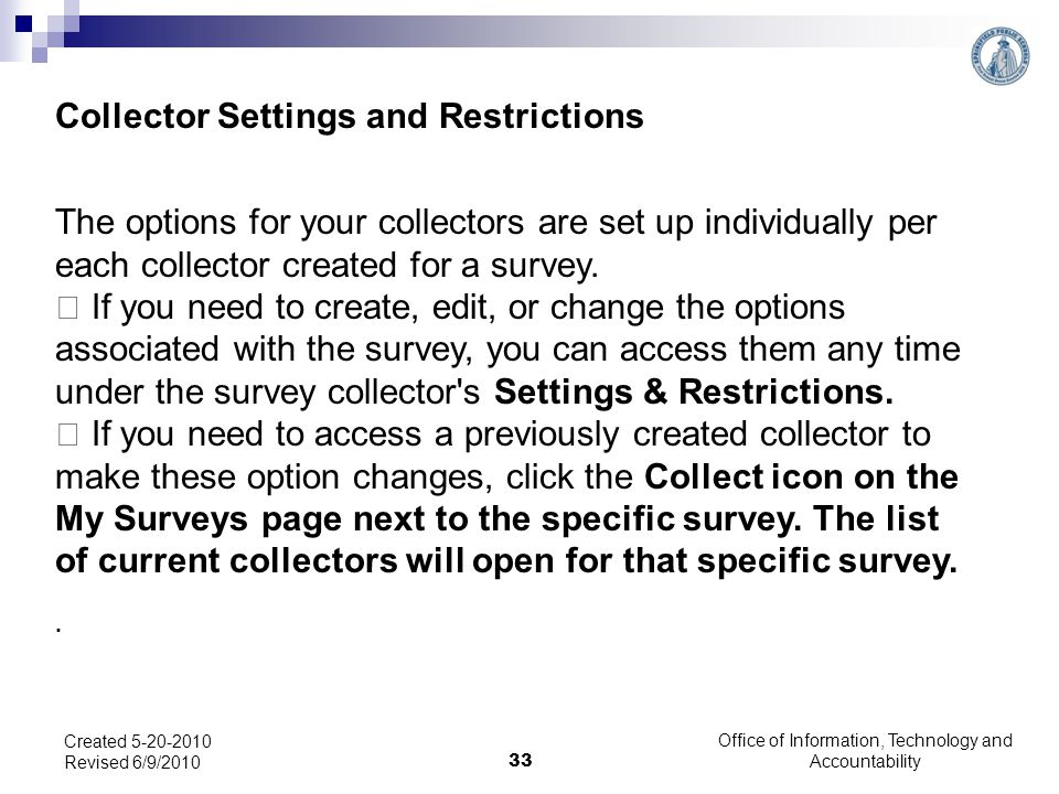 Office of Information, Technology and Accountability 33 Created 5-20-2010 Revised 6/9/2010 Collector Settings and Restrictions The options for your collectors are set up individually per each collector created for a survey.