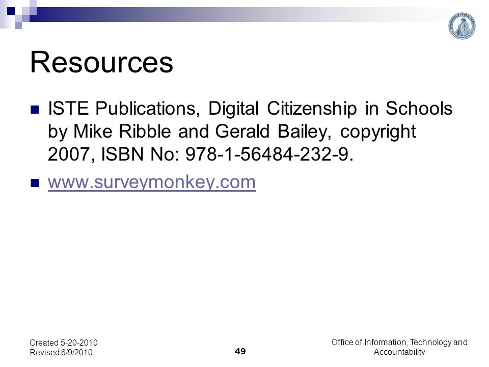 Office of Information, Technology and Accountability 49 Created 5-20-2010 Revised 6/9/2010 Resources ISTE Publications, Digital Citizenship in Schools by Mike Ribble and Gerald Bailey, copyright 2007, ISBN No: 978-1-56484-232-9.