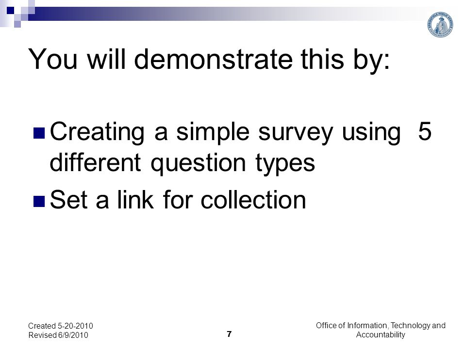 You will demonstrate this by: Creating a simple survey using 5 different question types Set a link for collection Office of Information, Technology and Accountability 7 Created 5-20-2010 Revised 6/9/2010